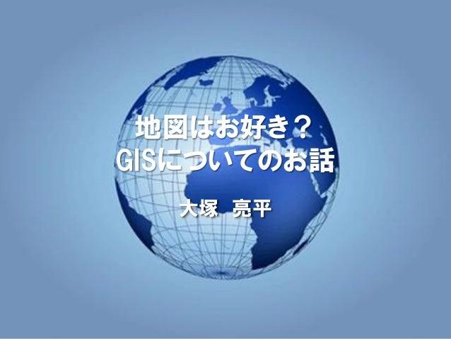 地図はお好き? GISについてのお話 大塚 亮平