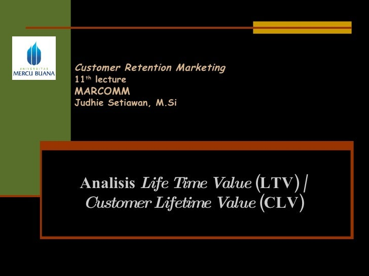 Customer Retention Marketing 11 th   lecture MARCOMM Judhie Setiawan, M.Si Analisis  Life Time Value  (LTV)  /  Customer L...