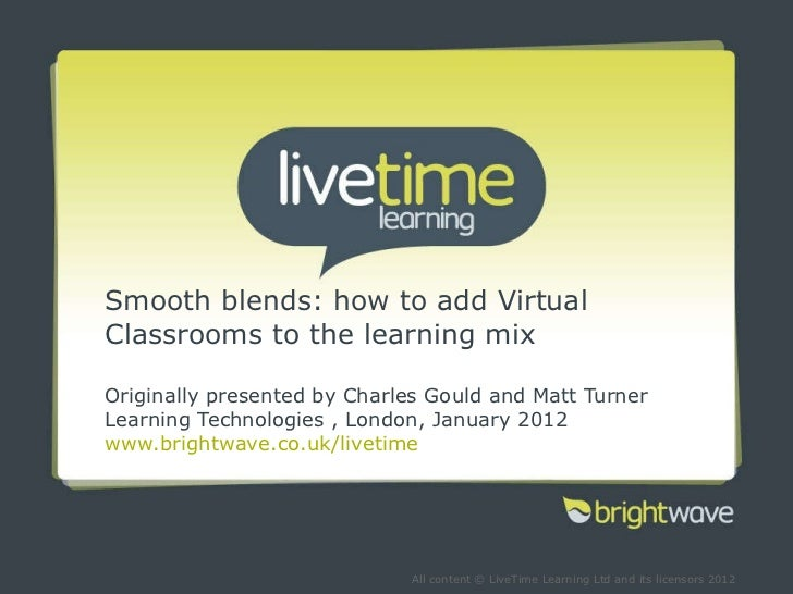 Smooth blends: how to add Virtual Classrooms to the learning mix Originally presented by Charles Gould and Matt Turner Lea...