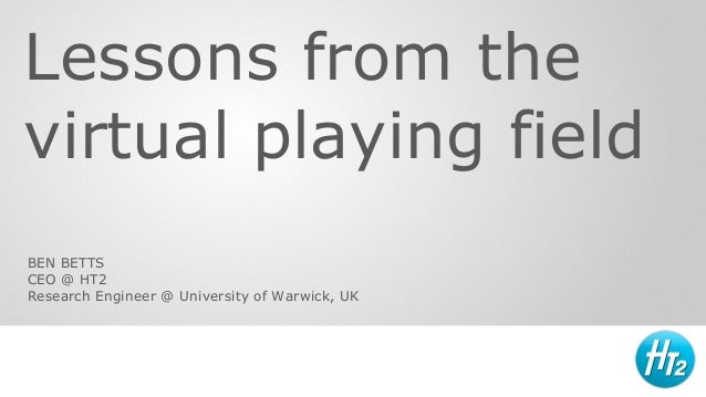 Lessons from the virtual playing field BEN BETTS CEO @ HT2 Research Engineer @ University of Warwick, UK