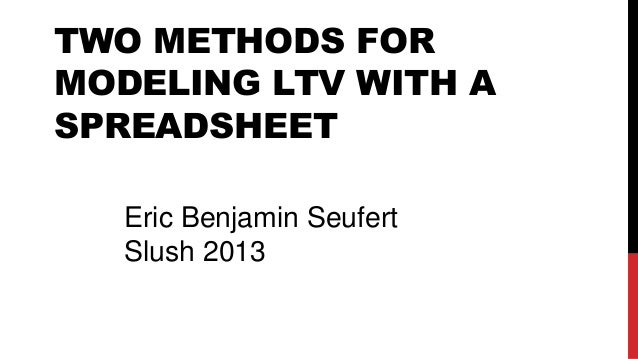 TWO METHODS FOR MODELING LTV WITH A SPREADSHEET Eric Benjamin Seufert Slush 2013