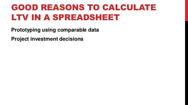 GOOD REASONS TO CALCULATE LTV IN A SPREADSHEET Prototyping using comparable data Project investment decisions