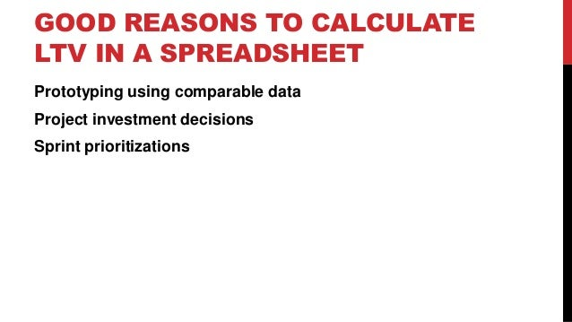 GOOD REASONS TO CALCULATE LTV IN A SPREADSHEET Prototyping using comparable data Project investment decisions Sprint prior...