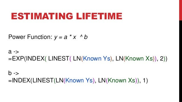 ESTIMATING LIFETIME Power Function: y = a * x ^ b  a -> =EXP(INDEX( LINEST( LN(Known Ys), LN(Known Xs)), 2)) b -> =INDEX(L...