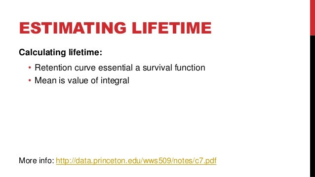 ESTIMATING LIFETIME Calculating lifetime: • Retention curve essential a survival function • Mean is value of integral  Mor...