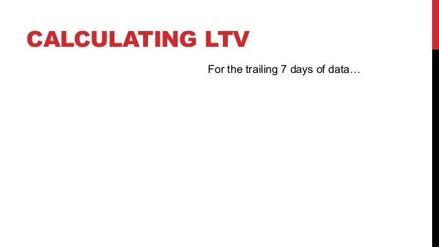 CALCULATING LTV For the trailing 7 days of data…