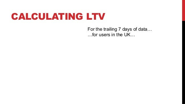 CALCULATING LTV For the trailing 7 days of data… …for users in the UK…