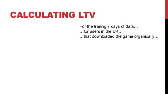 CALCULATING LTV For the trailing 7 days of data… …for users in the UK… …that downloaded the game organically…