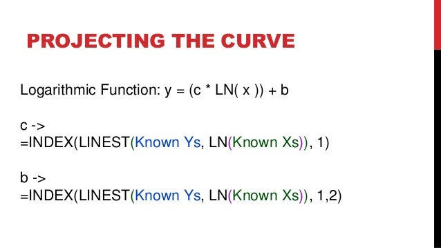 PROJECTING THE CURVE Logarithmic Function: y = (c * LN( x )) + b  c -> =INDEX(LINEST(Known Ys, LN(Known Xs)), 1) b -> =IND...