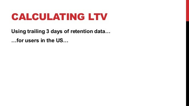 CALCULATING LTV Using trailing 3 days of retention data… …for users in the US…