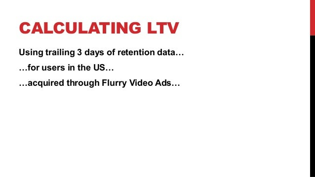 CALCULATING LTV Using trailing 3 days of retention data… …for users in the US… …acquired through Flurry Video Ads…