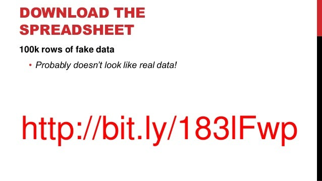 DOWNLOAD THE SPREADSHEET 100k rows of fake data • Probably doesn't look like real data!  http://bit.ly/183lFwp