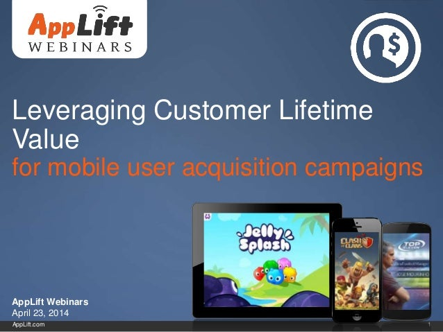 AppLift.com 1 Leveraging Customer Lifetime Value for mobile user acquisition campaigns AppLift Webinars April 23, 2014