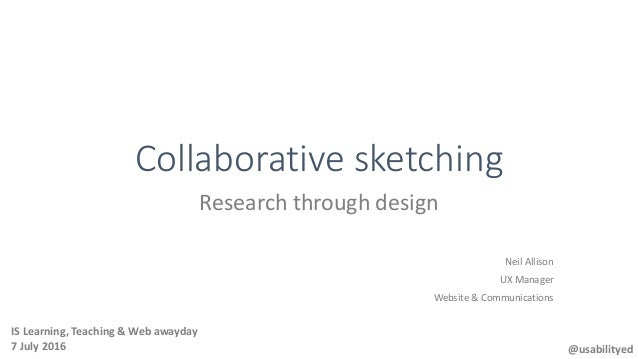 Collaborative sketching Research through design Neil Allison UX Manager Website & Communications @usabilityed IS Learning,...