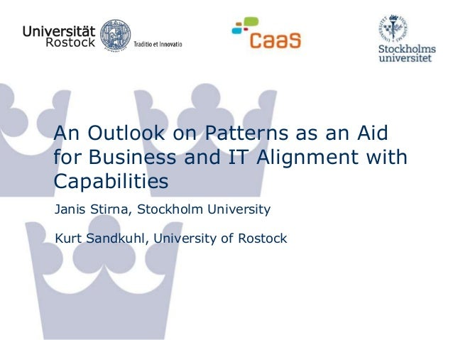 An Outlook on Patterns as an Aid for Business and IT Alignment with Capabilities Janis Stirna, Stockholm University Kurt S...