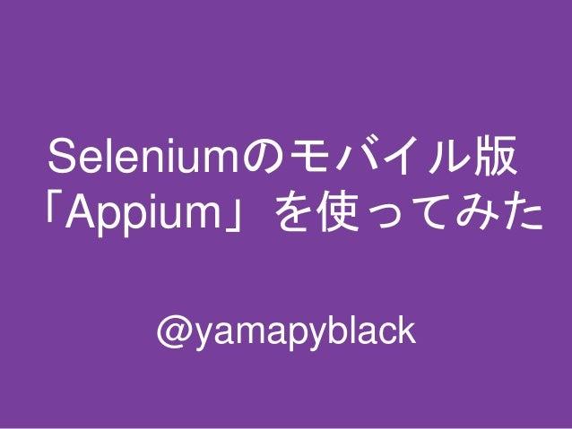 Seleniumのモバイル版 「Appium」を使ってみた @yamapyblack