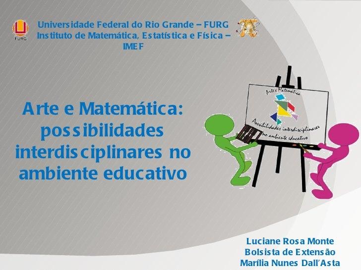 Arte e Matemática: possibilidades interdisciplinares no ambiente educativo Luciane Rosa Monte Bolsista de Extensão Marília...