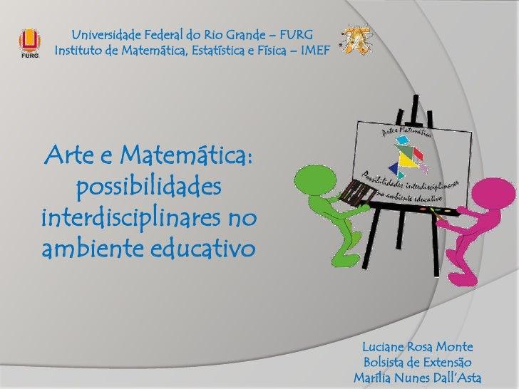 Universidade Federal do Rio Grande – FURG Instituto de Matemática, Estatística e Física – IMEF Arte e Matemática:   possib...