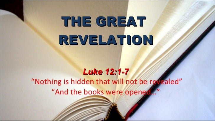 """THE GREAT  REVELATION Luke 12:1-7  """"Nothing is hidden that will not be revealed"""" """"And the books were opened…"""""""