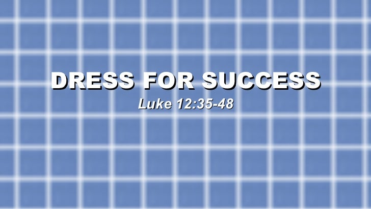 DRESS FOR SUCCESS Luke 12:35-48