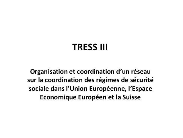 TRESS III Organisation et coordination d'un réseausur la coordination des régimes de sécurité sociale dans l'Union Europée...