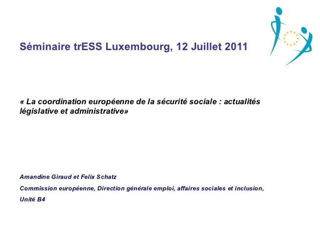 Séminaire trESS Luxembourg, 12 Juillet 2011«Lacoordinationeuropéennedelasécuritésociale:actualitéslégislativeet...