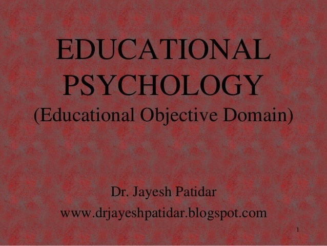 EDUCATIONAL PSYCHOLOGY (Educational Objective Domain) Dr. Jayesh Patidar www.drjayeshpatidar.blogspot.com 1