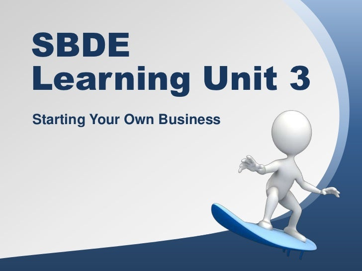 SBDELearning Unit 3Starting Your Own Business