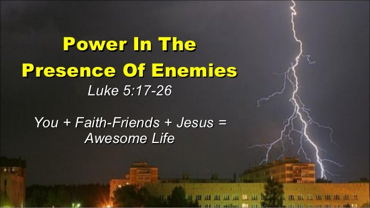 Power In The Presence Of Enemies Luke 5:17-26 You + Faith-Friends + Jesus = Awesome Life
