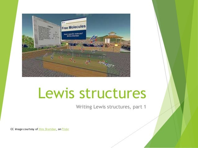 Lewis structures Writing Lewis structures, part 1  CC image courtesy of Hiro Sheridan on Flickr
