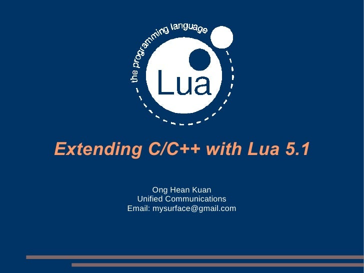 Extending C/C++ with Lua 5.1 Ong Hean Kuan Unified Communications Email: mysurface@gmail.com