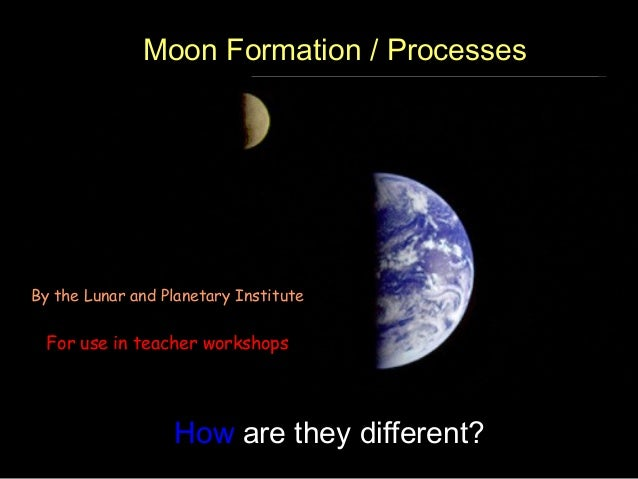 How are they different? By the Lunar and Planetary Institute For use in teacher workshops Moon Formation / Processes