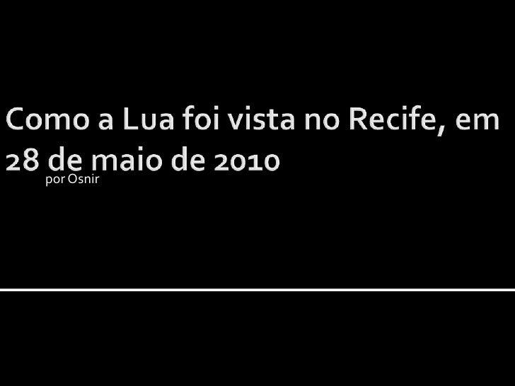 Como a Lua foi vista no Recife, em 28 de maio de 2010 <br />por Osnir<br />