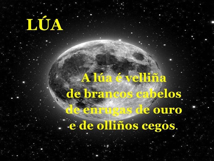 LÚA A lúa é velliña de brancos cabelos de enrugas de ouro e de olliños cegos .