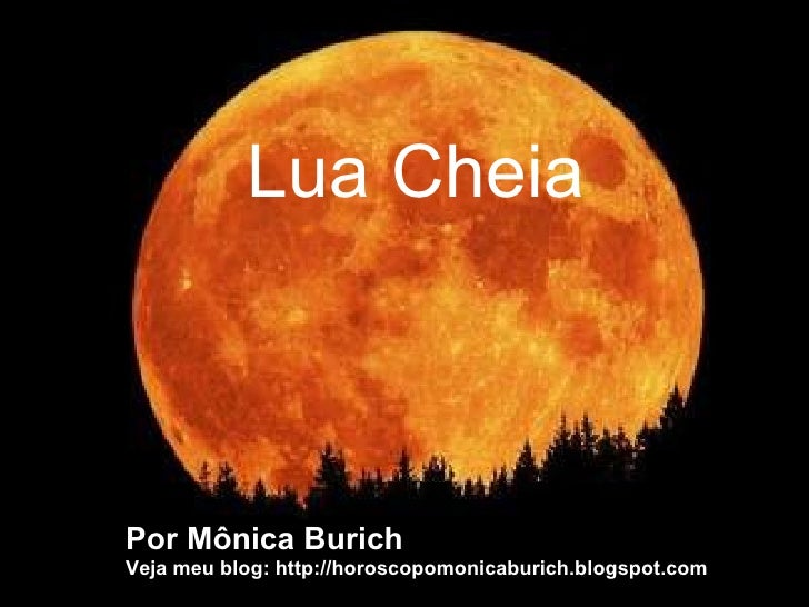 Por Mônica Burich Veja meu blog: http://horoscopomonicaburich.blogspot.com Lua Cheia