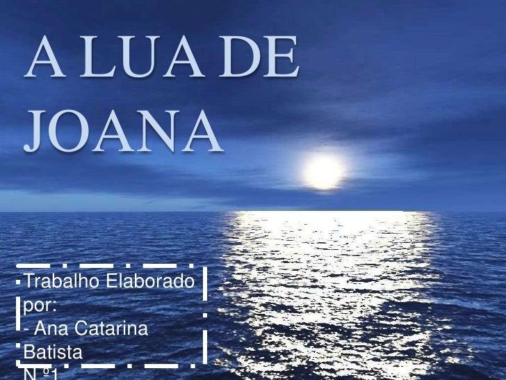 A LUA DEJOANATrabalho Elaboradopor:- Ana CatarinaBatista