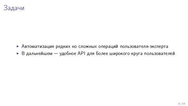 Задачи Автоматизация редких но сложных операций пользователя-эксперта В дальнейшем — удобное API для более широкого круга ...