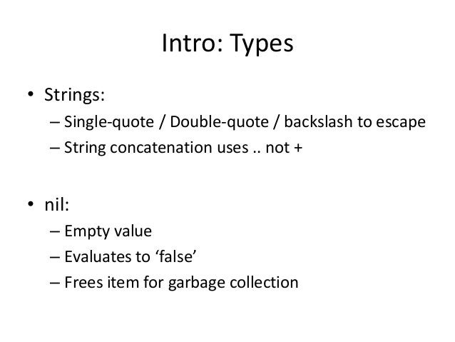 Intro: Types • Strings: – Single-quote / Double-quote / backslash to escape – String concatenation uses .. not + • nil: – ...