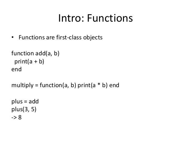 Intro: Functions • Functions are first-class objects function add(a, b) print(a + b) end multiply = function(a, b) print(a...