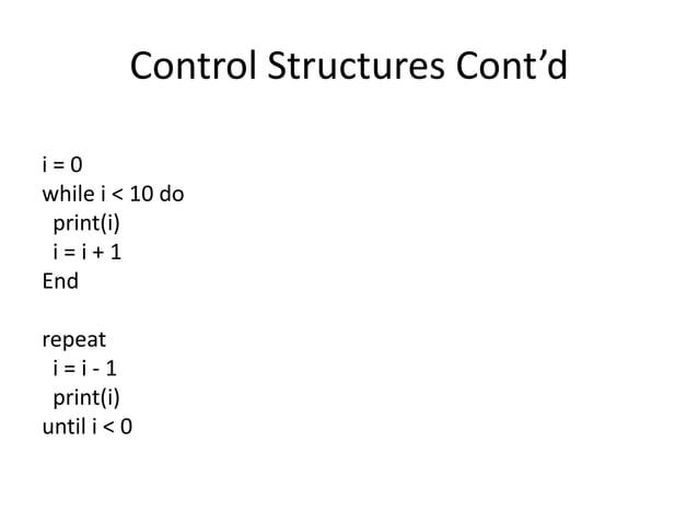 Control Structures Cont'd i = 0 while i < 10 do print(i) i = i + 1 End repeat i = i - 1 print(i) until i < 0