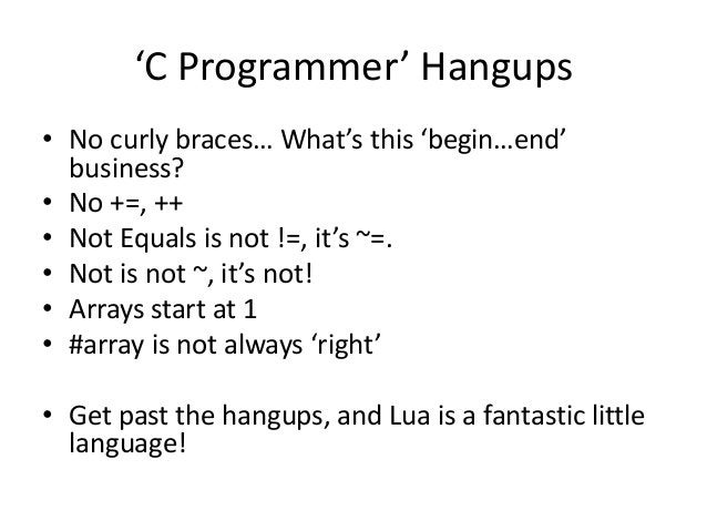 'C Programmer' Hangups • No curly braces… What's this 'begin…end' business? • No +=, ++ • Not Equals is not !=, it's ~=. •...