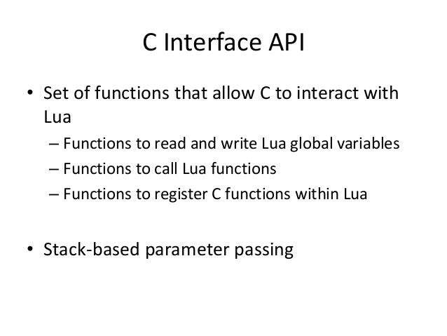 C Interface API • Set of functions that allow C to interact with Lua – Functions to read and write Lua global variables – ...