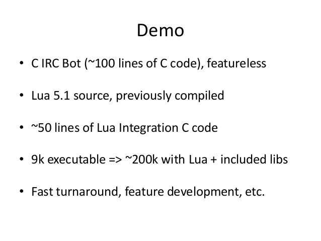 Demo • C IRC Bot (~100 lines of C code), featureless • Lua 5.1 source, previously compiled • ~50 lines of Lua Integration ...