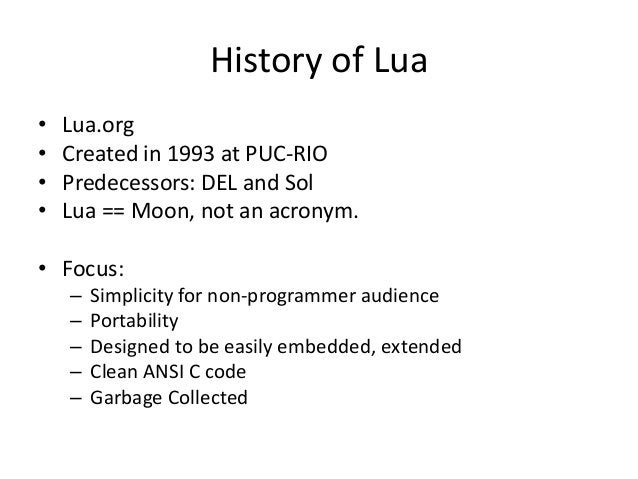 History of Lua • Lua.org • Created in 1993 at PUC-RIO • Predecessors: DEL and Sol • Lua == Moon, not an acronym. • Focus: ...