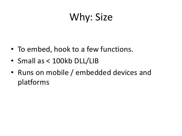 Why: Size • To embed, hook to a few functions. • Small as < 100kb DLL/LIB • Runs on mobile / embedded devices and platforms