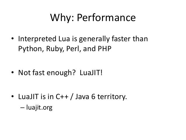 Why: Performance • Interpreted Lua is generally faster than Python, Ruby, Perl, and PHP • Not fast enough? LuaJIT! • LuaJI...