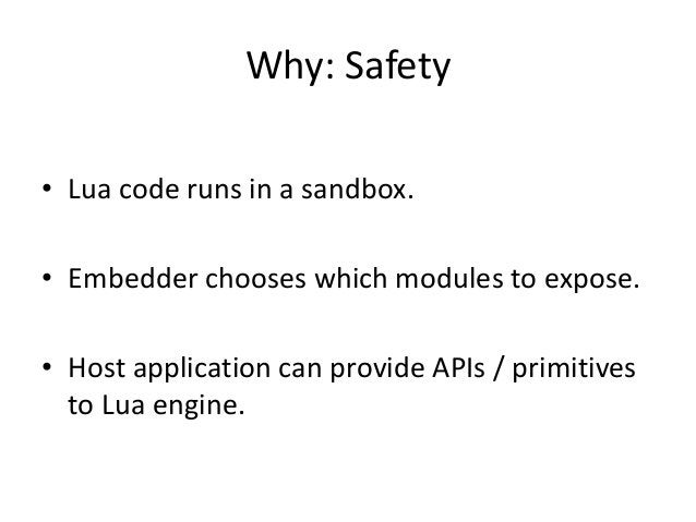 Why: Safety • Lua code runs in a sandbox. • Embedder chooses which modules to expose. • Host application can provide APIs ...