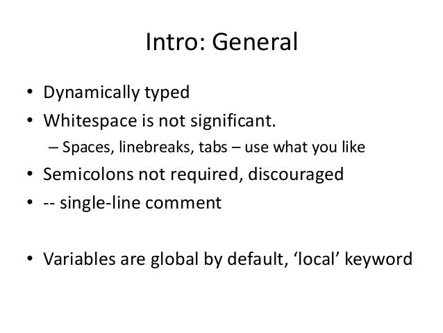 Intro: General • Dynamically typed • Whitespace is not significant. – Spaces, linebreaks, tabs – use what you like • Semic...