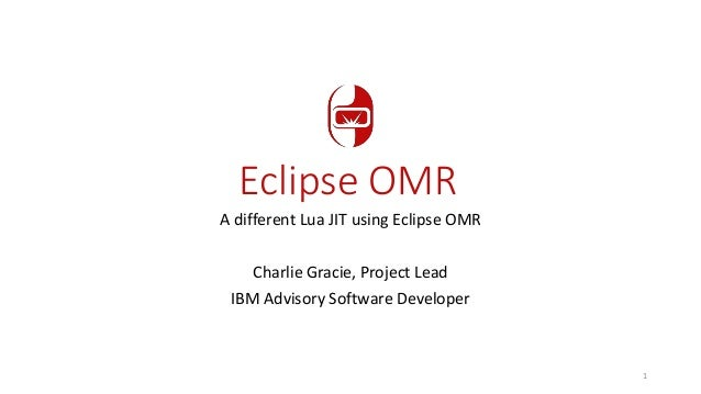 Eclipse OMR A different Lua JIT using Eclipse OMR Charlie Gracie, Project Lead IBM Advisory Software Developer 1