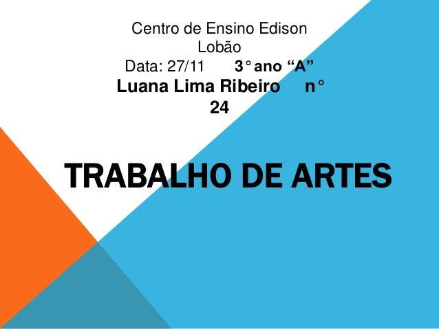 """Centro de Ensino Edison             Lobão   Data: 27/11   3° ano """"A""""  Luana Lima Ribeiro     n°           24TRABALHO DE AR..."""